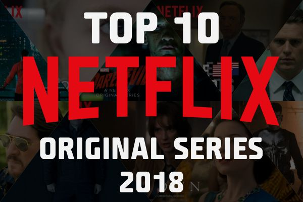 Top 10 Best Netflix Original Series (TV Shows) of 2018 to Watch Now